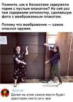 Помните, как в Казахстане задержали парня с пустым плакатом? На сей раз там задержали активистку, сделавшую фото с воображаемым плакатом. Потому что воображение — самое опасное оружие. Далее на этом самом месте будет арестован никто ни с чем