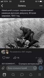 ■I УОТА 30 22:29 62% <Запись Немецкий солдат перевязывает раненую русскую девушку, Вторая мировая, 1941 год. О? 947/£¡>18 ч/ 401 коммент... Сначала интересные ^ Ваш комментарий © в а о о