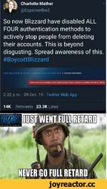 Charlotte Mather @Espsilverfire2 So now Blizzard have disabled ALL FOUR authentication methods to actively stop people from deleting their accounts. This is beyond disgusting. Spread awareness of this. #BoycottBlizzard urt - i > »Jr mow my BHjrmrri nrronnr .inn rj.imrrt.-irn > Account Ver