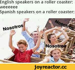 English speakers on a roller coaster: i/\/eeeeee Spanish speakers on a roller coaster: