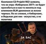 Компания CD Projekt RED заявила, что их игра «Киберпанк 2077» не будет прогибаться и как-то меняться под влиянием BLM-движения за жизни черных. По их словам, и Киберпанк, и Ведьмак для них - искусство, а не политика
