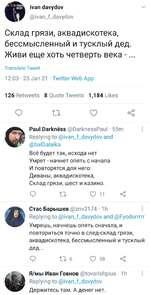 V ivan davydov @ivan_f_davydov Склад грязи, аквадискотека, бессмысленный и тусклый дед. Живи еще хоть четверть века -... Translate Tweet 12:03 • 23 Jan 21 • Twitter Web App 126 Retweets 8 Quote Tweets 1,184 Likes Q гг о < Paul Darkrress @DarknessPaul • 55m Replying to @ivan_f_davydov and @b