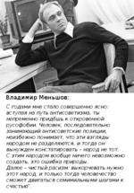 Владимир Меньшов: С годами мне стало совершенно ясно: вступая на путь антисоветизма, ты непременно придёшь к откровенной русофобии. Человек, последовательно занимающий антисоветские позиции, неизбежно понимает, что эти взгляды народом не разделяются, и тогда он вынужден констатировать - народ не т