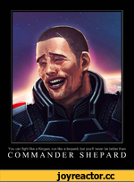 You can fight like a Krogan, run like a leopard, but you'll never be better than COMMANDER SHEPARD