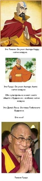 Это Тензин. Он учит Дватара Корру ллогии воздуха. Это Гьоцо. Он учил Дватара Данга ллогии воздуха Обо мультсрильмо имеют много общего с Буддизмом, особенно магия воздуха. Это Долой Ломо. Он глава Тибетского Буддизма. Его имя? Тензин Гьацо.